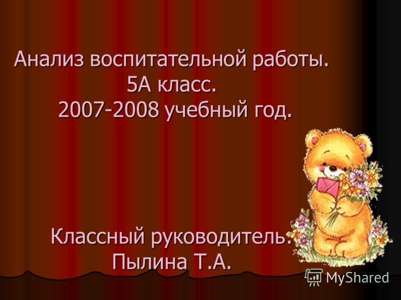 Анализ воспитательной работы. 5А класс. 2007-2008 учебный год. Классный руководитель: Пылина Т.А.
