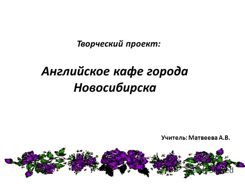 Творческий проект: Учитель: Матвеева А.В. Английское кафе города Новосибирска