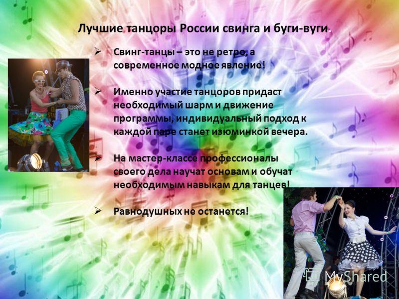 Лучшие танцоры России свинга и буги-вуги. Свинг-танцы – это не ретро, а современное модное явление! Именно участие танцоров придаст необходимый шарм и движение программы, индивидуальный подход к каждой паре станет изюминкой вечера. На мастер-классе п