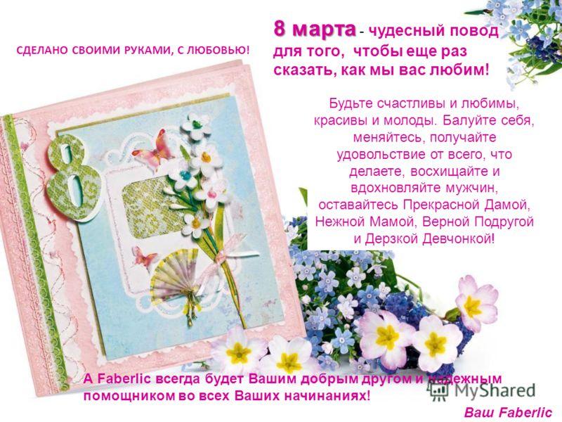СДЕЛАНО СВОИМИ РУКАМИ, С ЛЮБОВЬЮ! 8 марта 8 марта - чудесный повод для того, чтобы еще раз сказать, как мы вас любим! Будьте счастливы и любимы, красивы и молоды. Балуйте себя, меняйтесь, получайте удовольствие от всего, что делаете, восхищайте и вдо