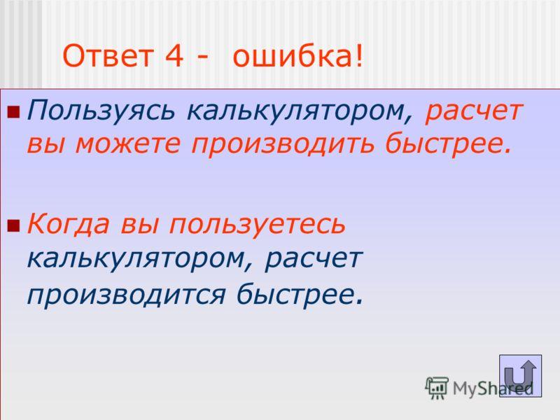 Ответ 4 - ошибка! Пользуясь калькулятором, расчет вы можете производить быстрее. Когда вы пользуетесь калькулятором, расчет производится быстрее.