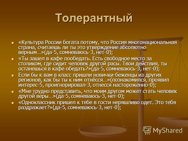 Толерантный «Культура России богата потому, что Россия многонациональная страна, считаешь ли ты это утверждение абсолютно верным…»(да-5, сомневаюсь-3, нет-0); «Культура России богата потому, что Россия многонациональная страна, считаешь ли ты это утв