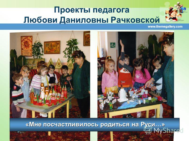 www.themegallery.com Проекты педагога Любови Даниловны Рачковской «Мне посчастливилось родиться на Руси…»