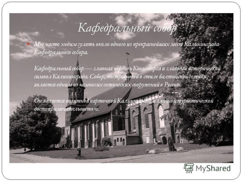 Кафедральный собор Мы часто ходим гулять около одного из прекраснейших мест Калининграда- Кафедрального собора. Кафедральный собор главная церковь Кёнигсберга и главный исторический символ Калининграда. Собор, построенный в стиле балтийской готики, я