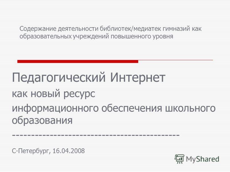 Содержание деятельности библиотек/медиатек гимназий как образовательных учреждений повышенного уровня Педагогический Интернет как новый ресурс информационного обеспечения школьного образования --------------------------------------------- C-Петербург