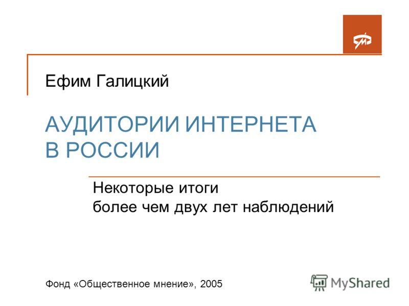 Ефим Галицкий АУДИТОРИИ ИНТЕРНЕТА В РОССИИ Некоторые итоги более чем двух лет наблюдений Фонд «Общественное мнение», 2005