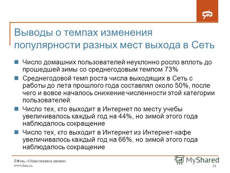 ©Фонд «Общественное мнение» www.fom.ru16 Выводы о темпах изменения популярности разных мест выхода в Сеть Число домашних пользователей неуклонно росло вплоть до прошедшей зимы со среднегодовым темпом 73% Среднегодовой темп роста числа выходящих в Сет