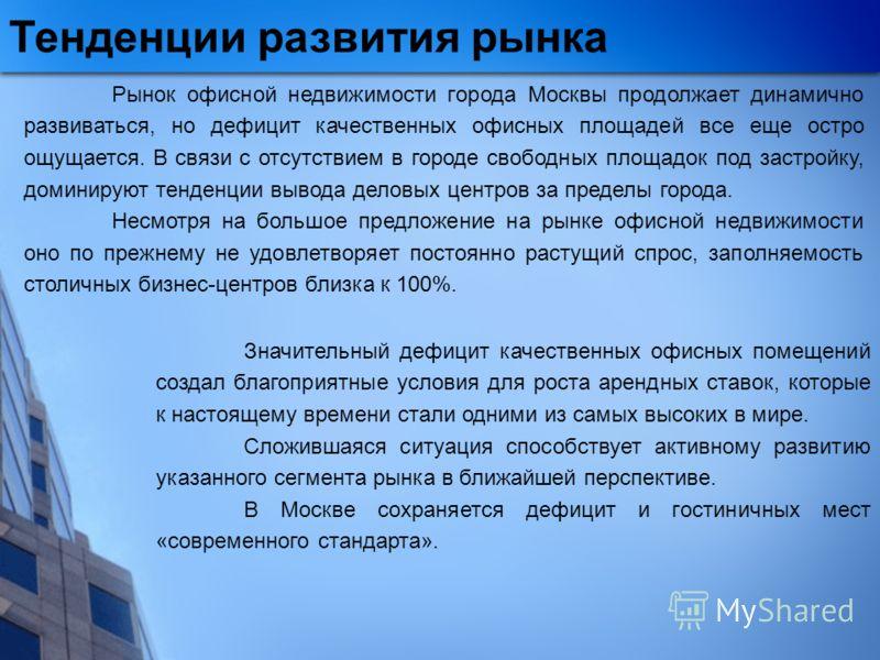 Тенденции развития рынка Рынок офисной недвижимости города Москвы продолжает динамично развиваться, но дефицит качественных офисных площадей все еще остро ощущается. В связи с отсутствием в городе свободных площадок под застройку, доминируют тенденци