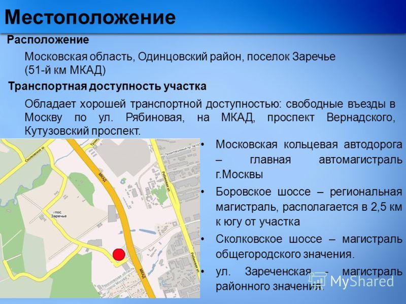 Расположение Московская область, Одинцовский район, поселок Заречье (51-й км МКАД) Транспортная доступность участка Московская кольцевая автодорога – главная автомагистраль г.Москвы Боровское шоссе – региональная магистраль, располагается в 2,5 км к