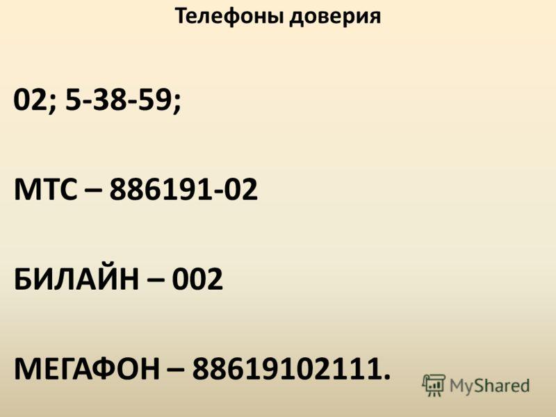 Телефоны доверия 02; 5-38-59; МТС – 886191-02 БИЛАЙН – 002 МЕГАФОН – 88619102111.