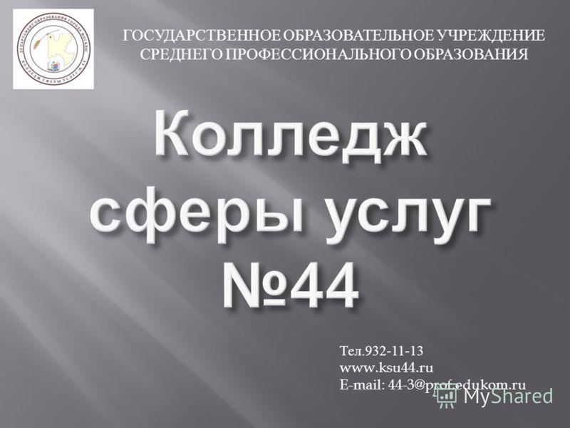 ГОСУДАРСТВЕННОЕ ОБРАЗОВАТЕЛЬНОЕ УЧРЕЖДЕНИЕ СРЕДНЕГО ПРОФЕССИОНАЛЬНОГО ОБРАЗОВАНИЯ Тел.932-11-13 www.ksu44.ru E-mail: 44-3@prof.edukom.ru