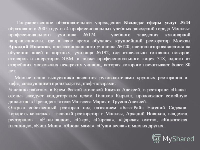 Государственное образовательное учреждение Колледж сферы услуг 44 образовано в 2005 году из 4 профессиональных учебных заведений города Москвы : профессионального училища 174 - учебного заведения кулинарной направленности, где в свое время обучался к