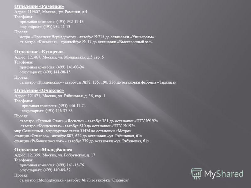 Отделение « Раменки » Адрес : 119607, Москва, ул. Раменки, д.4 Телефоны : приемная комиссия : (495) 932-11-13 секретариат : (495) 932-11-13 Проезд : метро « Проспект Вернадского » - автобус 715 до остановки « Универсам » ст. метро « Киевская » - трол