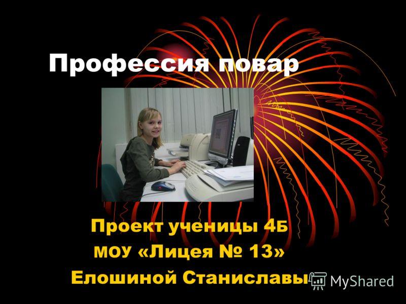 Профессия повар Проект ученицы 4 Б МОУ «Лицея 13» Елошиной Станиславы