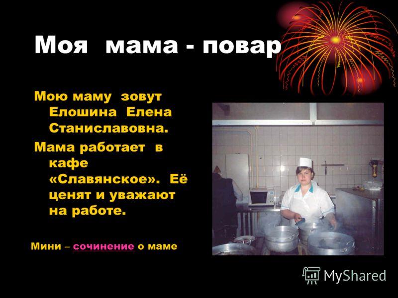 Моя мама - повар Мою маму зовут Елошина Елена Станиславовна. Мама работает в кафе «Славянское». Её ценят и уважают на работе. Мини – сочинение о мамесочинение