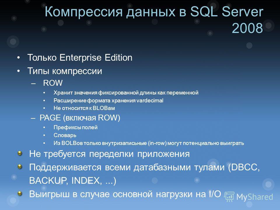 Компрессия данных в SQL Server 2008 Только Enterprise Edition Типы компрессии –ROW Хранит значения фиксированной длины как переменной Расширение формата хранения vardecimal Не относится к BLOBам –PAGE (включая ROW) Префиксы полей Словарь Из BOLBов то