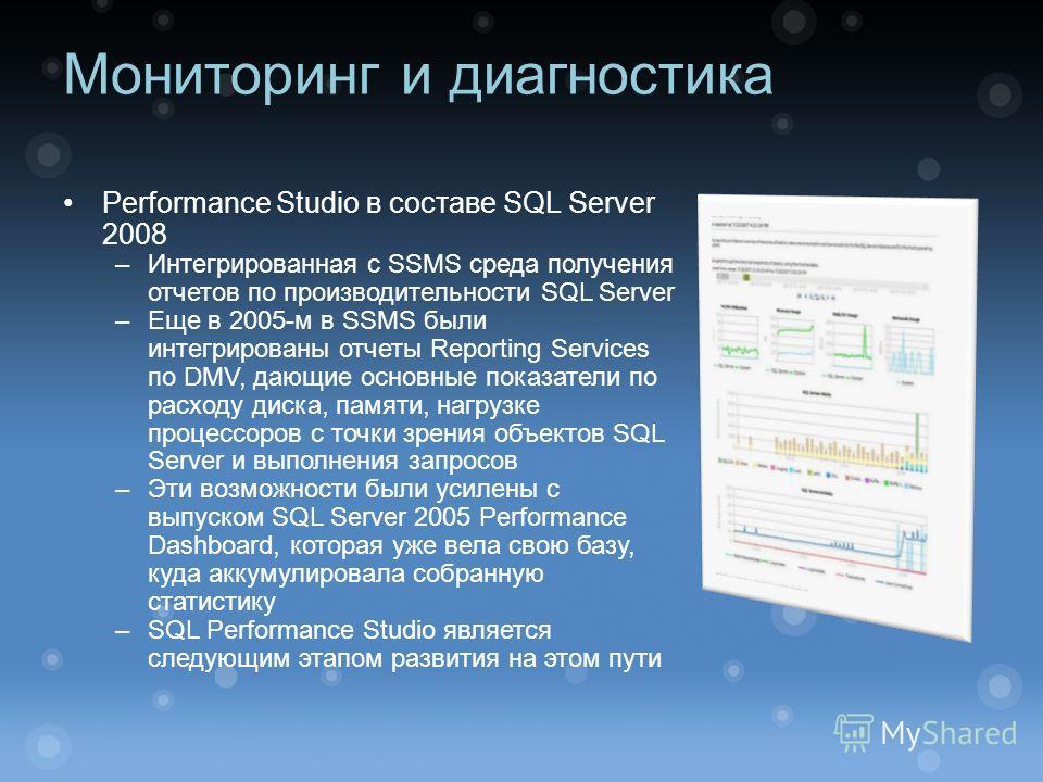 Мониторинг и диагностика Performance Studio в составе SQL Server 2008 –Интегрированная с SSMS среда получения отчетов по производительности SQL Server –Еще в 2005-м в SSMS были интегрированы отчеты Reporting Services по DMV, дающие основные показател