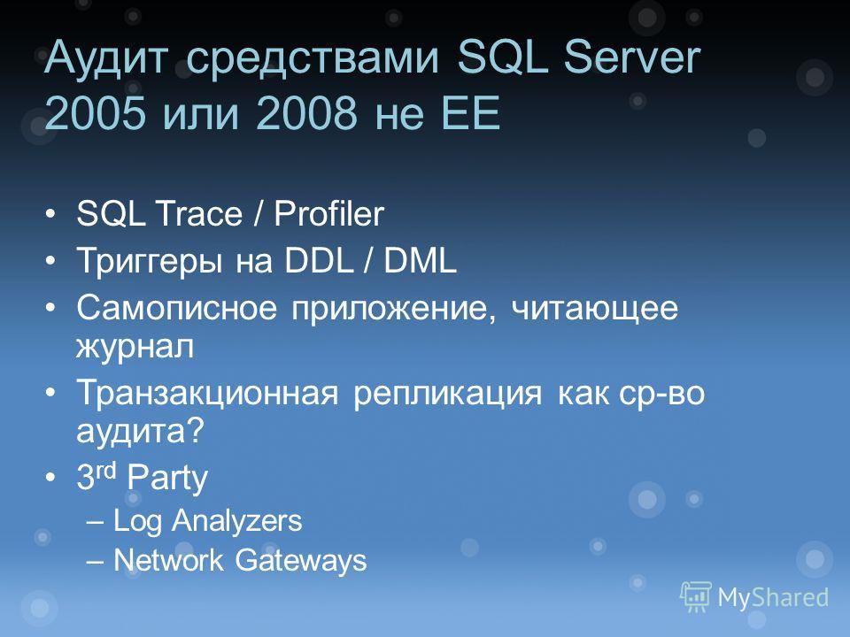 Аудит средствами SQL Server 2005 или 2008 не EE SQL Trace / Profiler Триггеры на DDL / DML Самописное приложение, читающее журнал Транзакционная репликация как ср-во аудита? 3 rd Party –Log Analyzers –Network Gateways