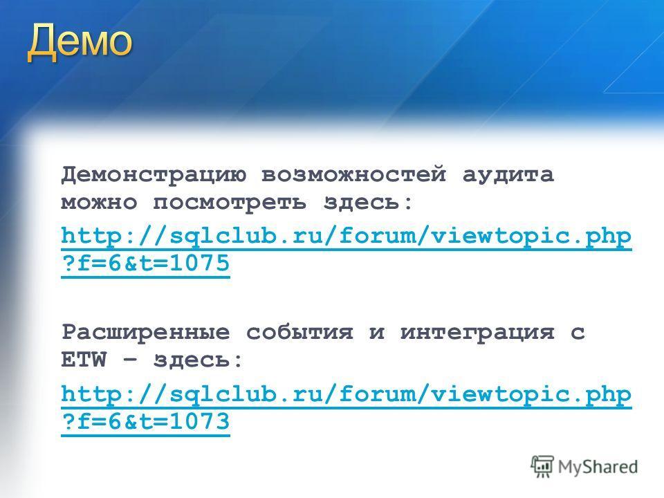 Демонстрацию возможностей аудита можно посмотреть здесь: http://sqlclub.ru/forum/viewtopic.php ?f=6&t=1075 Расширенные события и интеграция с ETW – здесь: http://sqlclub.ru/forum/viewtopic.php ?f=6&t=1073