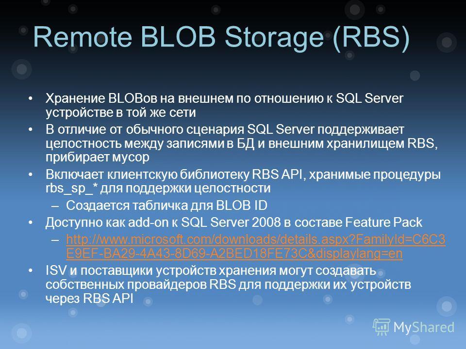 Remote BLOB Storage (RBS) Хранение BLOBов на внешнем по отношению к SQL Server устройстве в той же сети В отличие от обычного сценария SQL Server поддерживает целостность между записями в БД и внешним хранилищем RBS, прибирает мусор Включает клиентск
