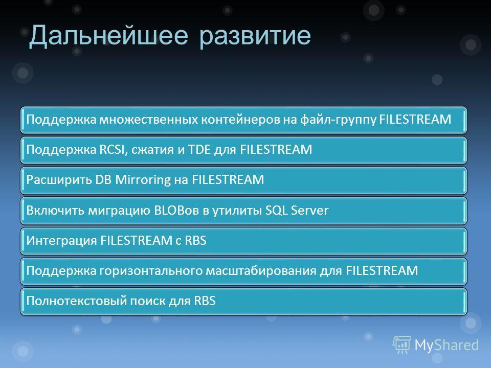 Дальнейшее развитие Поддержка множественных контейнеров на файл-группу FILESTREAMПоддержка RCSI, сжатия и TDE для FILESTREAMРасширить DB Mirroring на FILESTREAMВключить миграцию BLOBов в утилиты SQL ServerИнтеграция FILESTREAM с RBSПоддержка горизонт
