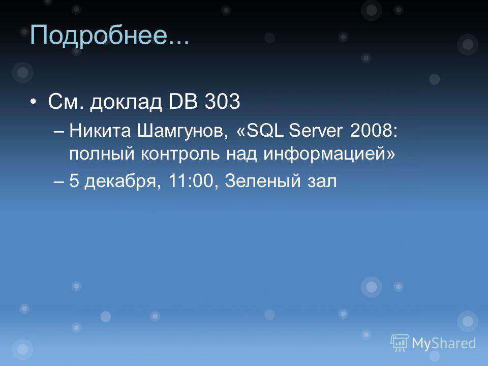 Подробнее... См. доклад DB 303 –Никита Шамгунов, «SQL Server 2008: полный контроль над информацией» –5 декабря, 11:00, Зеленый зал