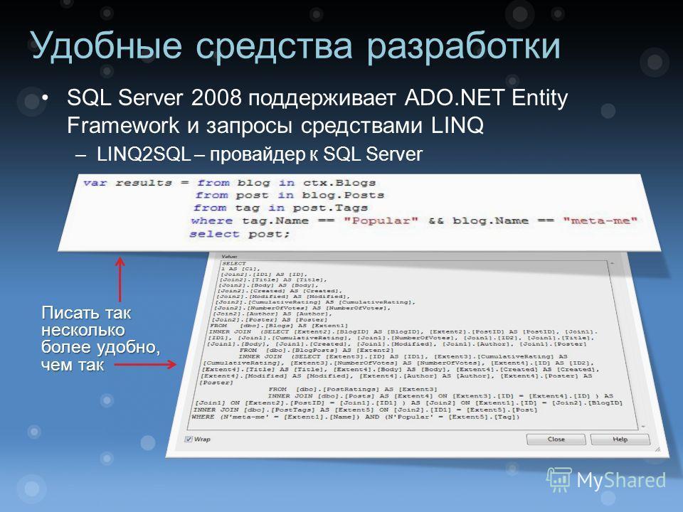 Удобные средства разработки SQL Server 2008 поддерживает ADO.NET Entity Framework и запросы средствами LINQ –LINQ2SQL – провайдер к SQL Server Писать так несколько более удобно, чем так