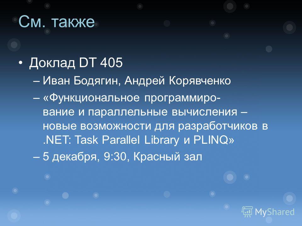 См. также Доклад DT 405 –Иван Бодягин, Андрей Корявченко –«Функциональное программиро- вание и параллельные вычисления – новые возможности для разработчиков в.NET: Task Parallel Library и PLINQ» –5 декабря, 9:30, Красный зал