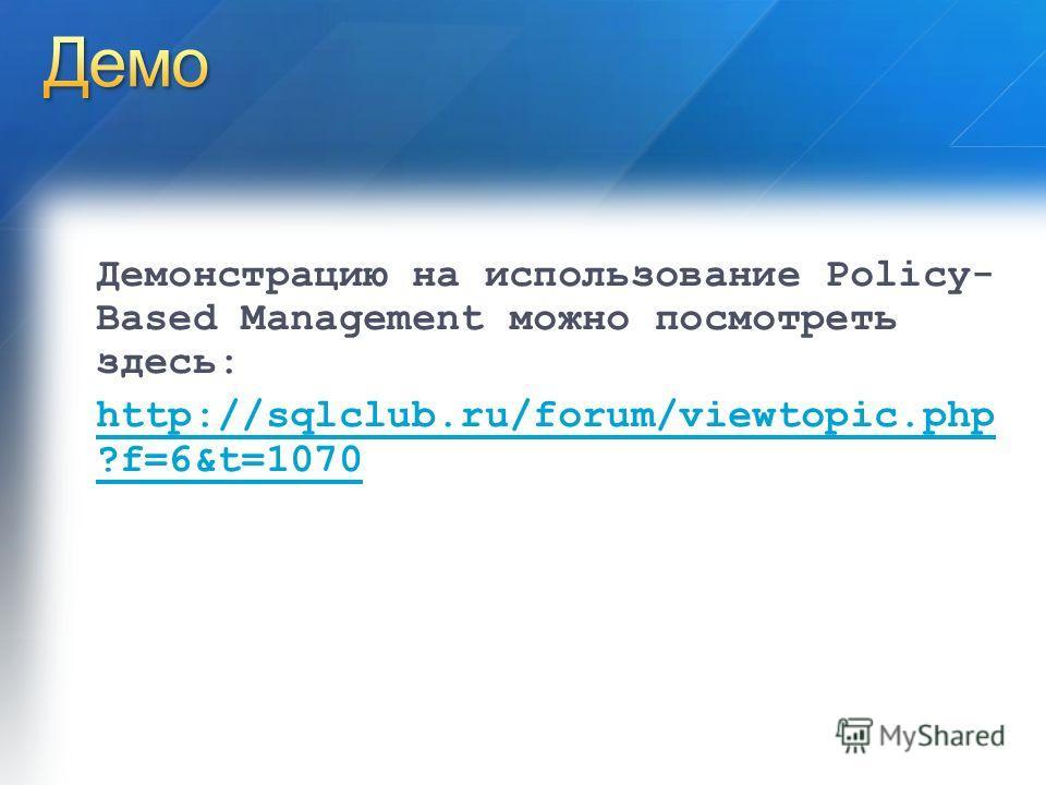 Демонстрацию на использование Policy- Based Management можно посмотреть здесь: http://sqlclub.ru/forum/viewtopic.php ?f=6&t=1070