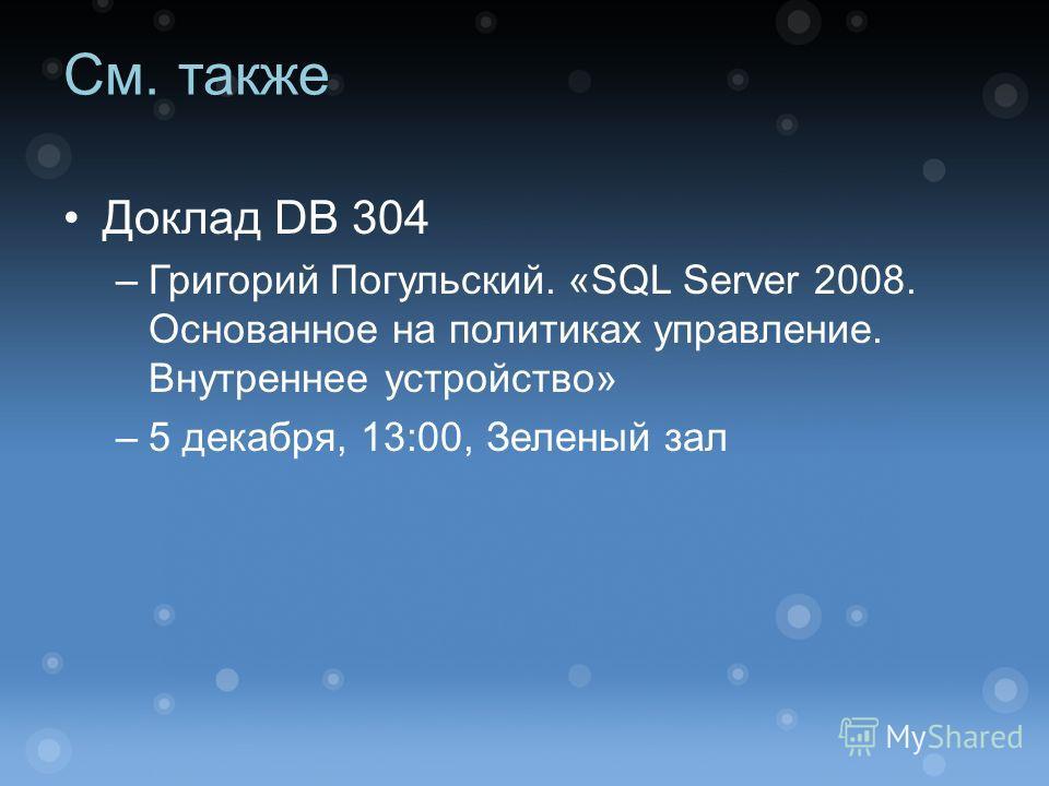 См. также Доклад DB 304 –Григорий Погульский. «SQL Server 2008. Основанное на политиках управление. Внутреннее устройство» –5 декабря, 13:00, Зеленый зал