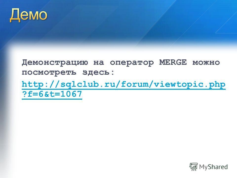 Демонстрацию на оператор MERGE можно посмотреть здесь: http://sqlclub.ru/forum/viewtopic.php ?f=6&t=1067