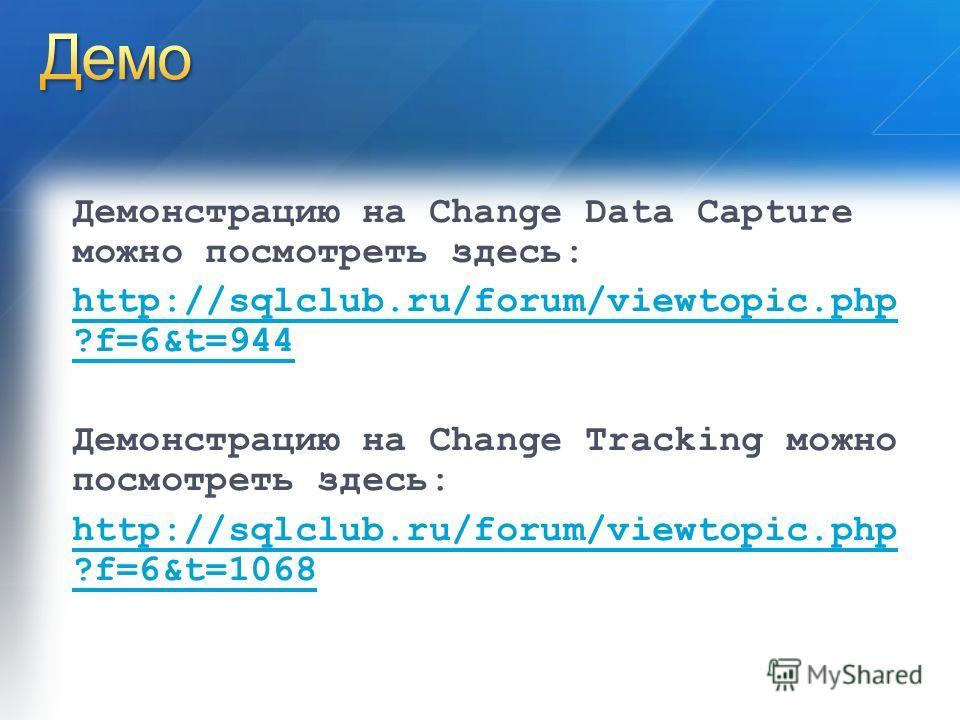 Демонстрацию на Change Data Capture можно посмотреть здесь: http://sqlclub.ru/forum/viewtopic.php ?f=6&t=944 Демонстрацию на Change Tracking можно посмотреть здесь: http://sqlclub.ru/forum/viewtopic.php ?f=6&t=1068