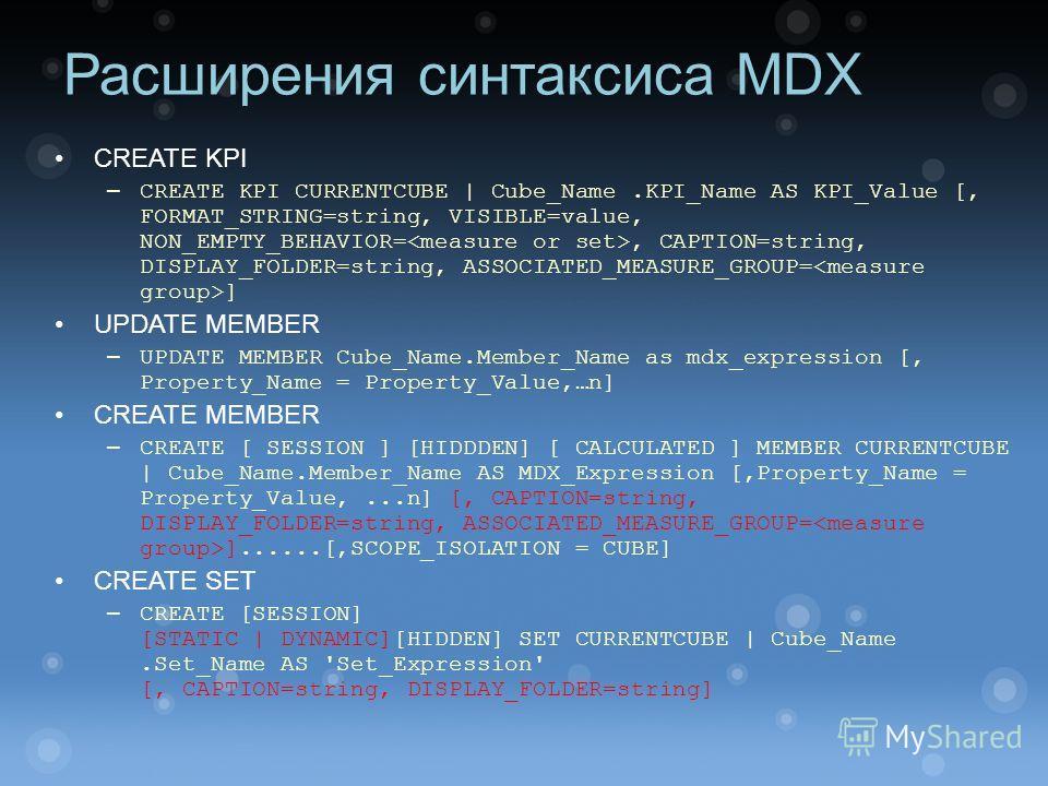 Расширения синтаксиса MDX CREATE KPI – CREATE KPI CURRENTCUBE   Cube_Name.KPI_Name AS KPI_Value [, FORMAT_STRING=string, VISIBLE=value, NON_EMPTY_BEHAVIOR=, CAPTION=string, DISPLAY_FOLDER=string, ASSOCIATED_MEASURE_GROUP= ] UPDATE MEMBER – UPDATE MEM