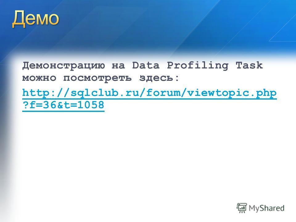 Демонстрацию на Data Profiling Task можно посмотреть здесь: http://sqlclub.ru/forum/viewtopic.php ?f=36&t=1058