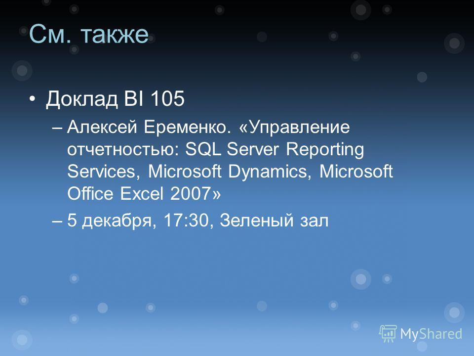 См. также Доклад BI 105 –Алексей Еременко. «Управление отчетностью: SQL Server Reporting Services, Microsoft Dynamics, Microsoft Office Excel 2007» –5 декабря, 17:30, Зеленый зал