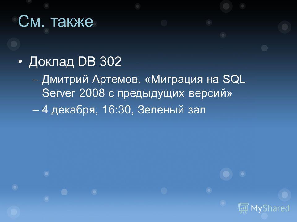 См. также Доклад DB 302 –Дмитрий Артемов. «Миграция на SQL Server 2008 с предыдущих версий» –4 декабря, 16:30, Зеленый зал