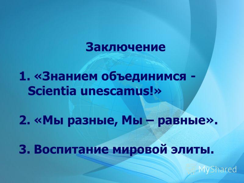 Заключение 1. «Знанием объединимся - Scientia unescamus!» 2. «Мы разные, Мы – равные». 3. Воспитание мировой элиты.