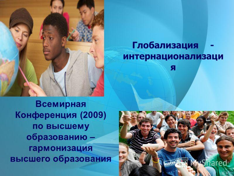 Глобализация - интернационализаци я Всемирная Конференция (2009) по высшему образованию – гармонизация высшего образования