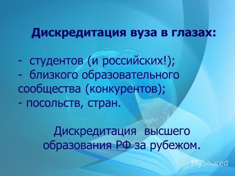 Дискредитация вуза в глазах: - студентов (и российских!); - близкого образовательного сообщества (конкурентов); - посольств, стран. Дискредитация высшего образования РФ за рубежом.