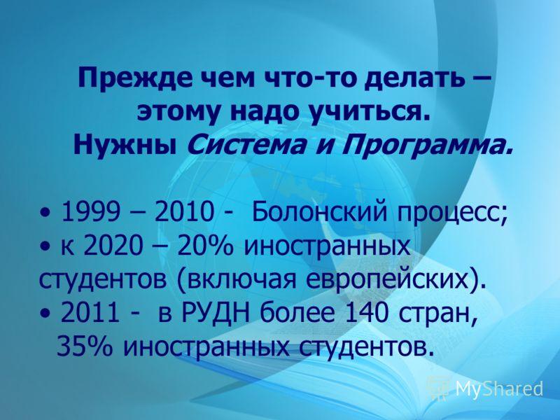Прежде чем что-то делать – этому надо учиться. Нужны Система и Программа. 1999 – 2010 - Болонский процесс; к 2020 – 20% иностранных студентов (включая европейских). 2011 - в РУДН более 140 стран, 35% иностранных студентов.