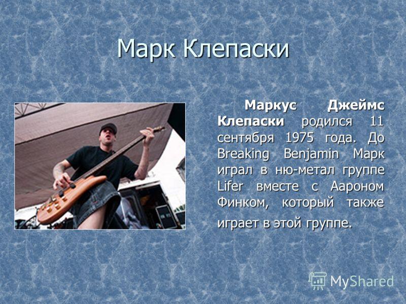 Марк Клепаски Маркус Джеймс Клепаски родился 11 сентября 1975 года. До Breaking Benjamin Марк играл в ню-метал группе Lifer вместе с Аароном Финком, который также играет в этой группе. Маркус Джеймс Клепаски родился 11 сентября 1975 года. До Breaking