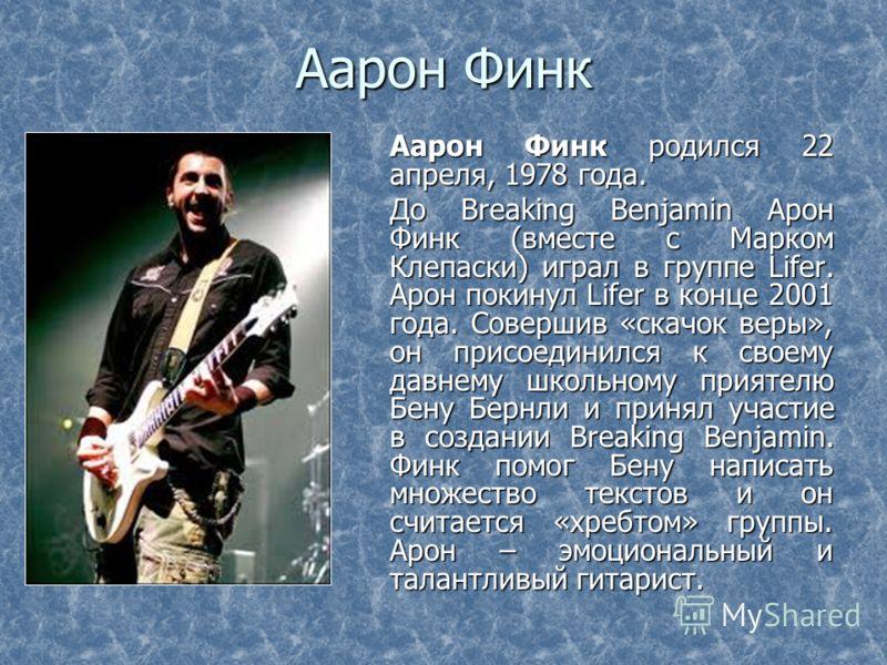 Аарон Финк Аарон Финк родился 22 апреля, 1978 года. До Breaking Benjamin Арон Финк (вместе с Марком Клепаски) играл в группе Lifer. Арон покинул Lifer в конце 2001 года. Совершив «скачок веры», он присоединился к своему давнему школьному приятелю Бен