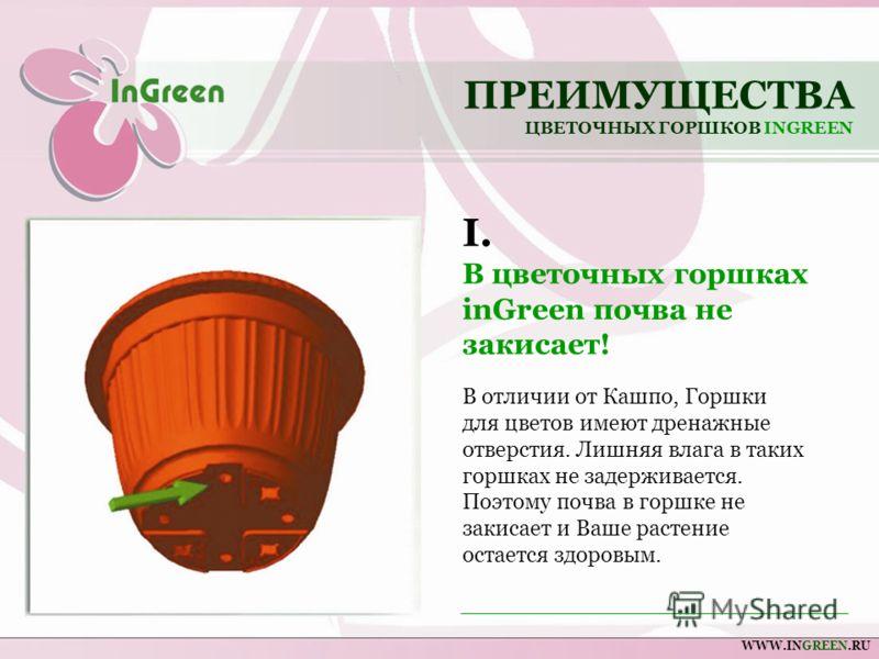 ПРЕИМУЩЕСТВА ЦВЕТОЧНЫХ ГОРШКОВ INGREEN WWW.INGREEN.RU В отличии от Кашпо, Горшки для цветов имеют дренажные отверстия. Лишняя влага в таких горшках не задерживается. Поэтому почва в горшке не закисает и Ваше растение остается здоровым. I. В цветочных