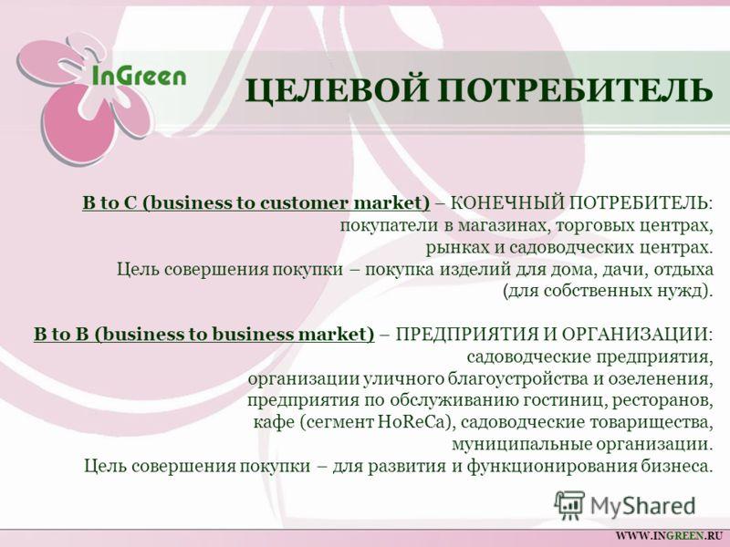 B to C (business to customer market) – КОНЕЧНЫЙ ПОТРЕБИТЕЛЬ: покупатели в магазинах, торговых центрах, рынках и садоводческих центрах. Цель совершения покупки – покупка изделий для дома, дачи, отдыха ( для собственных нужд). B to B (business to busin