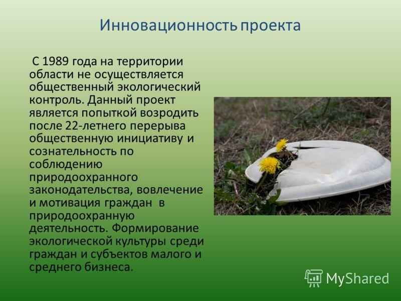 Инновационность проекта С 1989 года на территории области не осуществляется общественный экологический контроль. Данный проект является попыткой возродить после 22-летнего перерыва общественную инициативу и сознательность по соблюдению природоохранно