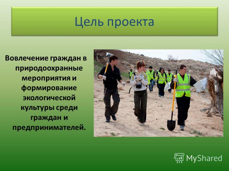 Цель проекта Вовлечение граждан в природоохранные мероприятия и формирование экологической культуры среди граждан и предпринимателей.