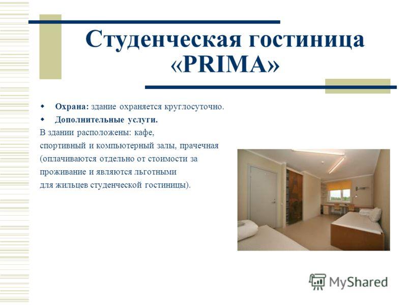 Студенческая гостиница «PRIMA» Охрана: здание охраняется круглосуточно. Дополнительные услуги. В здании расположены: кафе, спортивный и компьютерный залы, прачечная (оплачиваются отдельно от стоимости за проживание и являются льготными для жильцев ст