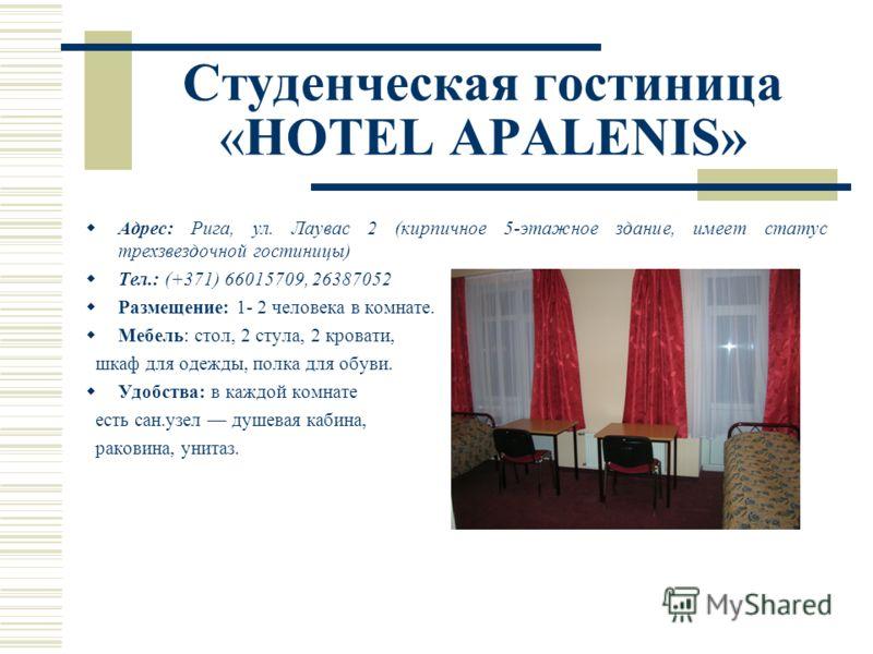 Студенческая гостиница «HOTEL APALENIS» Адрес: Рига, ул. Лаувас 2 (кирпичное 5-этажное здание, имеет статус трехзвездочной гостиницы) Тел.: (+371) 66015709, 26387052 Размещение: 1- 2 человека в комнате. Мебель: стол, 2 стула, 2 кровати, шкаф для одеж