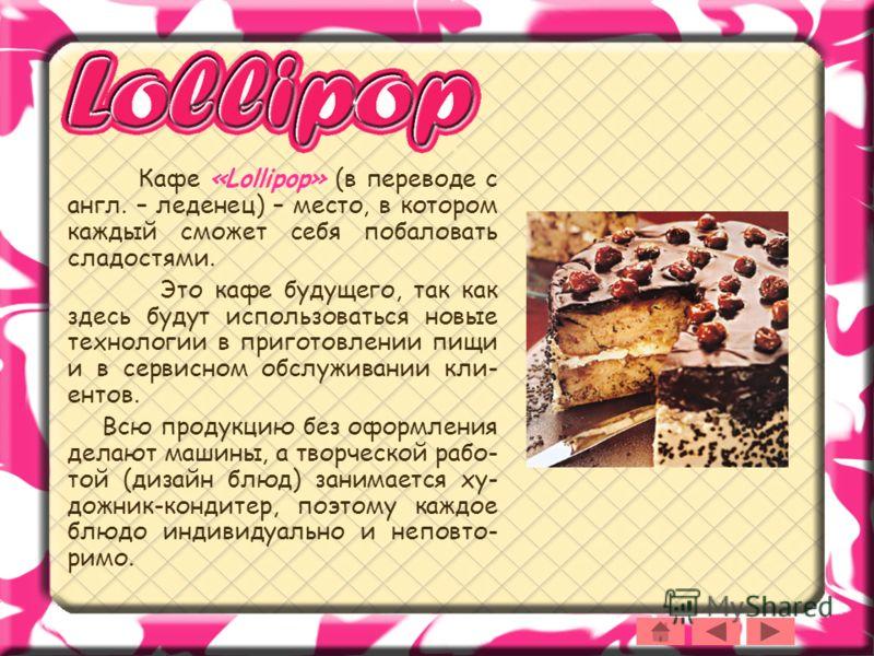 Кафе «Lollipop» (в переводе с англ. – леденец) – место, в котором каждый сможет себя побаловать сладостями. Это кафе будущего, так как здесь будут использоваться новые технологии в приготовлении пищи и в сервисном обслуживании кли- ентов. Всю продукц