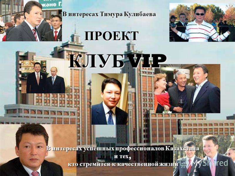 В интересах Тимура Кулибаева В интересах успешных профессионалов Казахстана и тех, кто стремится к качественной жизни ПРОЕКТ КЛУБ VIP